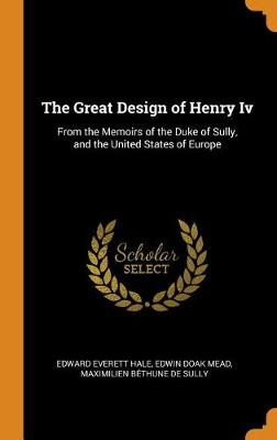The Great Design of Henry IV: From the Memoirs of the Duke of Sully, and the United States of Europe (Hardback)