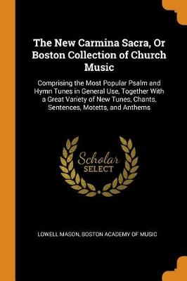 The New Carmina Sacra, or Boston Collection of Church Music: Comprising the Most Popular Psalm and Hymn Tunes in General Use, Together with a Great Variety of New Tunes, Chants, Sentences, Motetts, and Anthems (Paperback)