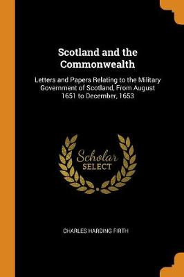 Scotland and the Commonwealth: Letters and Papers Relating to the Military Government of Scotland, from August 1651 to December, 1653 (Paperback)
