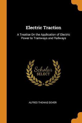 Electric Traction: A Treatise on the Application of Electric Power to Tramways and Railways (Paperback)