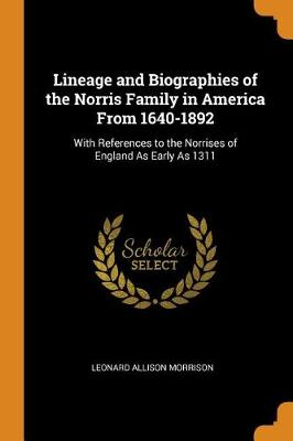 Lineage and Biographies of the Norris Family in America from 1640-1892: With References to the Norrises of England as Early as 1311 (Paperback)