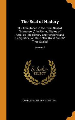 The Seal of History: Our Inheritance in the Great Seal of Manasseh, the United States of America: Its History and Heraldry; And Its Signification Unto the Great People Thus Sealed; Volume 1 (Hardback)