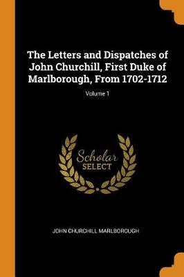 The Letters and Dispatches of John Churchill, First Duke of Marlborough, from 1702-1712; Volume 1 (Paperback)