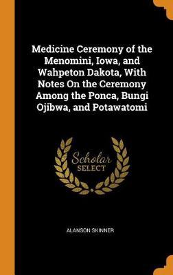 Medicine Ceremony of the Menomini, Iowa, and Wahpeton Dakota, with Notes on the Ceremony Among the Ponca, Bungi Ojibwa, and Potawatomi (Hardback)