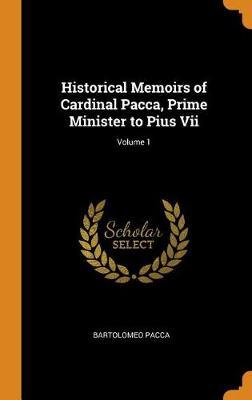Historical Memoirs of Cardinal Pacca, Prime Minister to Pius VII; Volume 1 (Hardback)