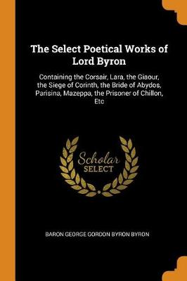 The Select Poetical Works of Lord Byron: Containing the Corsair, Lara, the Giaour, the Siege of Corinth, the Bride of Abydos, Parisina, Mazeppa, the Prisoner of Chillon, Etc (Paperback)