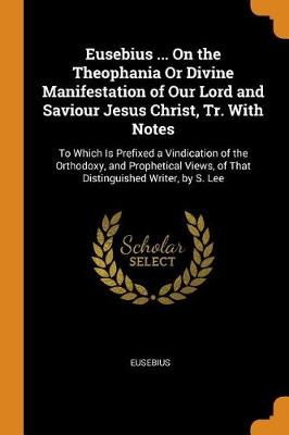 Eusebius ... on the Theophania or Divine Manifestation of Our Lord and Saviour Jesus Christ, Tr. with Notes: To Which Is Prefixed a Vindication of the Orthodoxy, and Prophetical Views, of That Distinguished Writer, by S. Lee (Paperback)