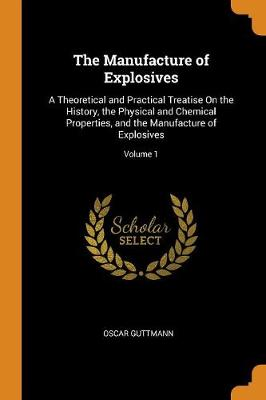 The Manufacture of Explosives: A Theoretical and Practical Treatise on the History, the Physical and Chemical Properties, and the Manufacture of Explosives; Volume 1 (Paperback)
