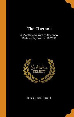 The Chemist: A Monthly Journal of Chemical Philosophy. Vol. IV. 1852-53 (Hardback)