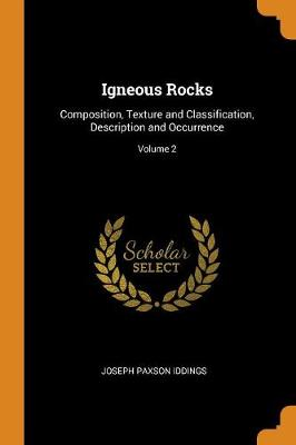 Igneous Rocks: Composition, Texture and Classification, Description and Occurrence; Volume 2 (Paperback)