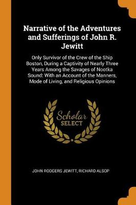 Narrative of the Adventures and Sufferings of John R. Jewitt: Only Survivor of the Crew of the Ship Boston, During a Captivity of Nearly Three Years Among the Savages of Nootka Sound: With an Account of the Manners, Mode of Living, and Religious Opinions (Paperback)