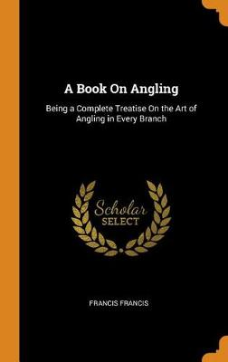A Book on Angling: Being a Complete Treatise on the Art of Angling in Every Branch (Hardback)