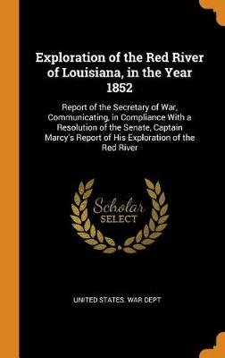 Exploration of the Red River of Louisiana, in the Year 1852: Report of the Secretary of War, Communicating, in Compliance with a Resolution of the Senate, Captain Marcy's Report of His Exploration of the Red River (Hardback)