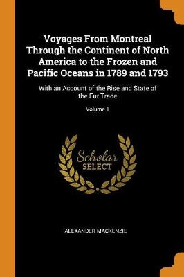 Voyages from Montreal Through the Continent of North America to the Frozen and Pacific Oceans in 1789 and 1793: With an Account of the Rise and State of the Fur Trade; Volume 1 (Paperback)