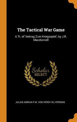 The Tactical War Game: A Tr. of 'beitrag Zum Kriegsspiel', by J.R. MacDonnell (Hardback)