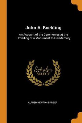 John A. Roebling: An Account of the Ceremonies at the Unveiling of a Monument to His Memory (Paperback)
