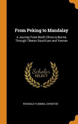 From Peking to Mandalay: A Journey from North China to Burma Through Tibetan Ssuch'uan and Yunnan (Hardback)