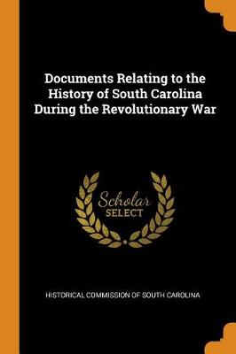 Documents Relating to the History of South Carolina During the Revolutionary War (Paperback)