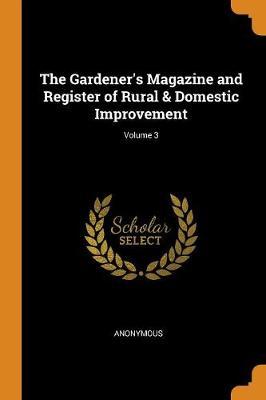 The Gardener's Magazine and Register of Rural & Domestic Improvement; Volume 3 (Paperback)