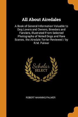 All about Airedales: A Book of General Information Valuable to Dog Lovers and Owners, Breeders and Fanciers, Illustrated from Selected Photographs of Noted Dogs and Rare Scenes. the Airedale Terrier Reviewed / By R.M. Palmer (Paperback)