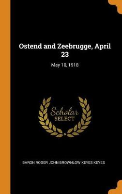Ostend and Zeebrugge, April 23: May 10, 1918 (Hardback)