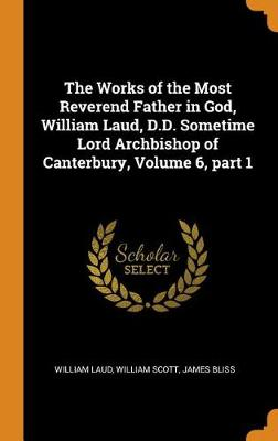 The Works of the Most Reverend Father in God, William Laud, D.D. Sometime Lord Archbishop of Canterbury, Volume 6, Part 1 (Hardback)