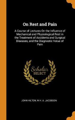 On Rest and Pain: A Course of Lectures on the Influence of Mechanical and Physiological Rest in the Treatment of Accidents and Surgical Diseases, and the Diagnostic Value of Pain (Hardback)