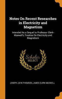 Notes on Recent Researches in Electricity and Magnetism: Intended as a Sequel to Professor Clerk-Maxwell's Treatise on Electricity and Magnetism (Hardback)