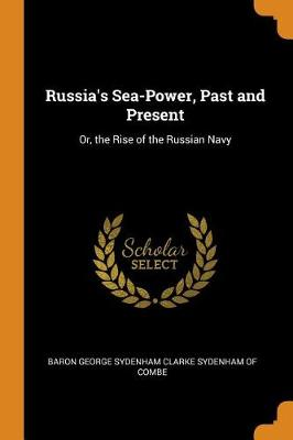 Russia's Sea-Power, Past and Present: Or, the Rise of the Russian Navy (Paperback)