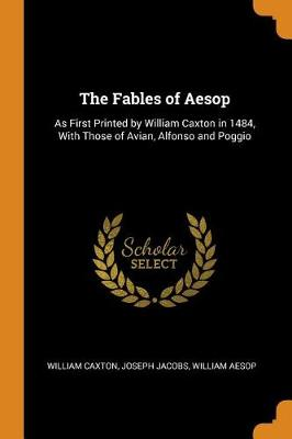 The Fables of Aesop: As First Printed by William Caxton in 1484, with Those of Avian, Alfonso and Poggio (Paperback)