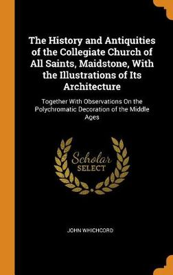 The History and Antiquities of the Collegiate Church of All Saints, Maidstone, with the Illustrations of Its Architecture: Together with Observations on the Polychromatic Decoration of the Middle Ages (Hardback)