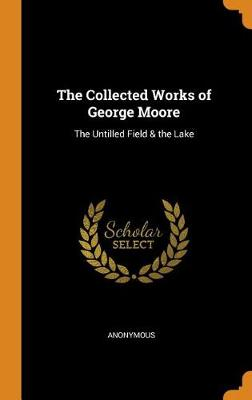The Collected Works of George Moore: The Untilled Field & the Lake (Hardback)