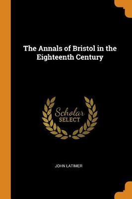 The Annals of Bristol in the Eighteenth Century (Paperback)