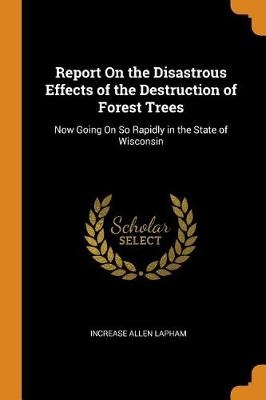 Report on the Disastrous Effects of the Destruction of Forest Trees: Now Going on So Rapidly in the State of Wisconsin (Paperback)