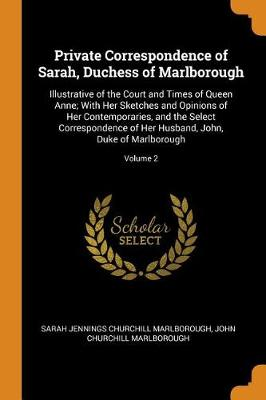 Private Correspondence of Sarah, Duchess of Marlborough: Illustrative of the Court and Times of Queen Anne; With Her Sketches and Opinions of Her Contemporaries, and the Select Correspondence of Her Husband, John, Duke of Marlborough; Volume 2 (Paperback)