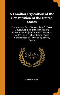 A Familiar Exposition of the Constitution of the United States: Containing a Brief Commentary on Every Clause, Explaining the True Nature, Reasons, and Objects Thereof; Designed for the Use of School Libraries and General Readers. with an Appendix, Conta (Hardback)