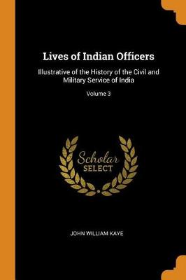 Lives of Indian Officers: Illustrative of the History of the Civil and Military Service of India; Volume 3 (Paperback)