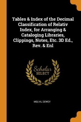 Tables & Index of the Decimal Classification of Relativ Index, for Arranging & Cataloging Libraries, Clippings, Notes, Etc. 3D Ed., Rev. & Enl (Paperback)