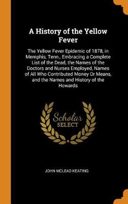 A History of the Yellow Fever: The Yellow Fever Epidemic of 1878, in Memphis, Tenn., Embracing a Complete List of the Dead, the Names of the Doctors and Nurses Employed, Names of All Who Contributed Money or Means, and the Names and History of the Howards (Hardback)