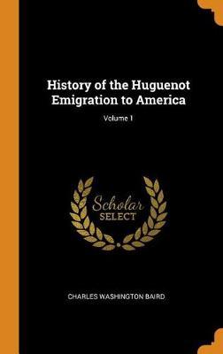 History of the Huguenot Emigration to America; Volume 1 (Hardback)