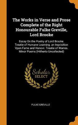 The Works in Verse and Prose Complete of the Right Honourable Fulke Greville, Lord Brooke: Essay on the Poetry of Lord Brooke. Treatie of Humane Learning. an Inqvisition Vpon Fame and Honovr. Treatie of Warres. Minor Poems (Hitherto Uncollected) (Hardback)