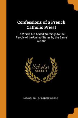 Confessions of a French Catholic Priest: To Which Are Added Warnings to the People of the United States by the Same Author (Paperback)