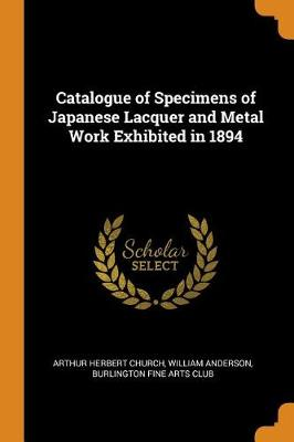 Catalogue of Specimens of Japanese Lacquer and Metal Work Exhibited in 1894 (Paperback)