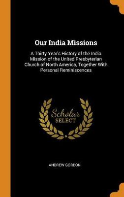 Our India Missions: A Thirty Year's History of the India Mission of the United Presbyterian Church of North America, Together with Personal Reminiscences (Hardback)