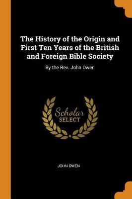 The History of the Origin and First Ten Years of the British and Foreign Bible Society: By the Rev. John Owen (Paperback)