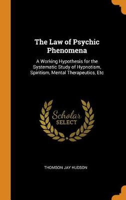 The Law of Psychic Phenomena: A Working Hypothesis for the Systematic Study of Hypnotism, Spiritism, Mental Therapeutics, Etc (Hardback)