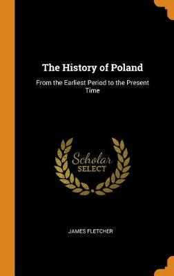 The History of Poland: From the Earliest Period to the Present Time (Hardback)