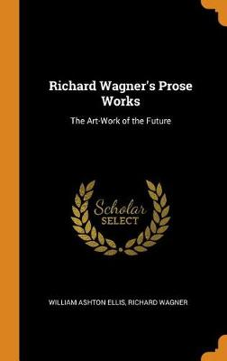 Richard Wagner's Prose Works: The Art-Work of the Future (Hardback)