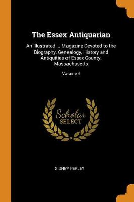 The Essex Antiquarian: An Illustrated ... Magazine Devoted to the Biography, Genealogy, History and Antiquities of Essex County, Massachusetts; Volume 4 (Paperback)