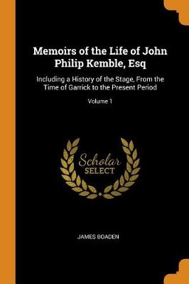 Memoirs of the Life of John Philip Kemble, Esq: Including a History of the Stage, from the Time of Garrick to the Present Period; Volume 1 (Paperback)